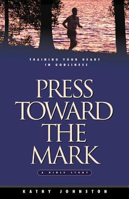Press Toward the Mark: Training Your Heart in Godliness - Johnston, Kathy