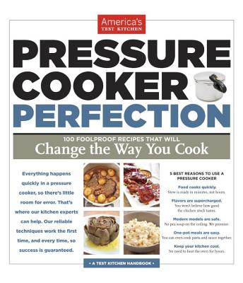 Pressure Cooker Perfection: 100 Foolproof Recipes That Will Change the Way You Cook - America's Test Kitchen (Editor)
