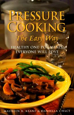 Pressure Cooking the Easy Way: Healthy One-Pot Meals Everyone Will Love - Keane, Maureen, and Chace, Daniella, M S, and Sternad, Denise (Editor)
