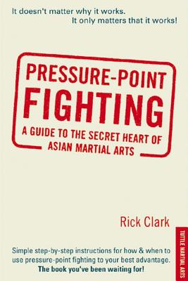 Pressure-Point Fighting: A Guide to the Secret Heart of Asian Martial Arts - Clark, Rick