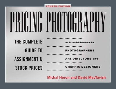 Pricing Photography: The Complete Guide to Assignment and Stock Prices - Heron, Michal, and Mactavish, David