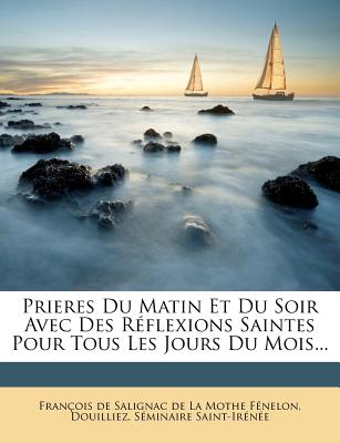 Prieres Du Matin Et Du Soir Avec Des Reflexions Saintes Pour Tous Les Jours Du Mois... - Francois De Salignac De La Mothe Fenel (Creator), and Douilliez, and Saint-Irenee, Seminaire