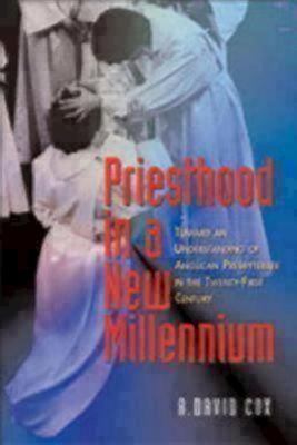 Priesthood in a New Millennium: Toward an Understanding of Anglican Presbyterate in the Twenty-First Century - Cox, R David