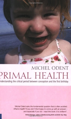 Primal Health: Understanding the Critical Period Between Conception and the First Birthday - Odent, Michel