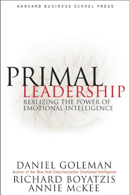 Primal Leadership: Realizing the Power of Emotional Intelligence - Goleman, Daniel, Prof., and Boyatzis, Richard E, and McKee, Annie
