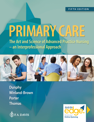 Primary Care: Art and Science of Advanced Practice Nursing - An Interprofessional Approach - Dunphy, Lynne M, and Winland-Brown, Jill E, and Porter, Brian Oscar