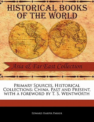 Primary Sources, Historical Collections: China, Past and Present, with a Foreword by T. S. Wentworth - Parker, Edward Harper, and Wentworth, T S (Foreword by)