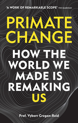 Primate Change: How the World We Made Is Remaking Us - Cregan-Reid, Vybarr