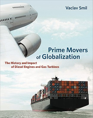 Prime Movers of Globalization: The History and Impact of Diesel Engines and Gas Turbines - Smil, Vaclav