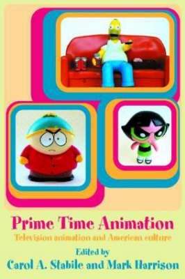 Prime Time Animation: Television Animation and American Culture - Mark, Harrison, and Stabile, Carole A (Editor), and Harrison, Mark (Editor)
