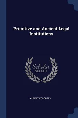Primitive and Ancient Legal Institutions - Kocourek, Albert