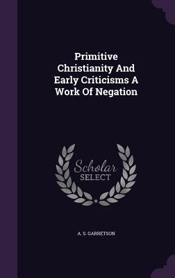 Primitive Christianity and Early Criticisms a Work of Negation - Garretson, A S