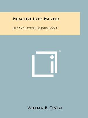 Primitive Into Painter: Life and Letters of John Toole - O'Neal, William B