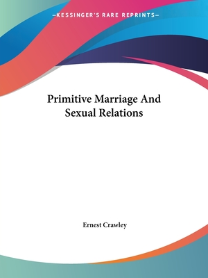 Primitive Marriage and Sexual Relations - Crawley, Ernest