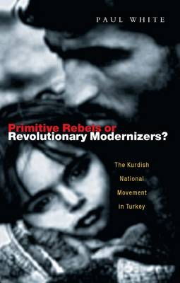 Primitive Rebels or Revolutionary Modernizers: The Kurdish Nationalist Movement in Turkey - White, Paul J