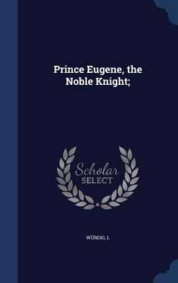Prince Eugene, the Noble Knight; - L, Wurdig