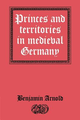 Princes and Territories in Medieval Germany - Arnold, Benjamin