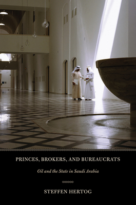 Princes, Brokers, and Bureaucrats: Oil and the State in Saudi Arabia - Hertog, Steffen