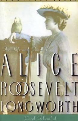 Princess Alice: The Life and Times of Alice Roosevelt Longworth - Felsenthal, Carol