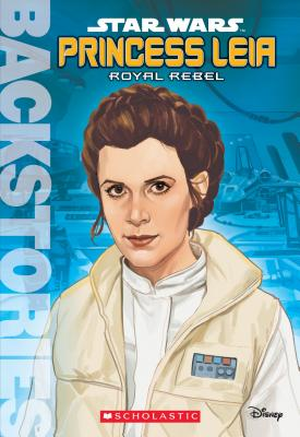 Princess Leia: Royal Rebel (Backstories) - Scholastic, and Glass, Calliope
