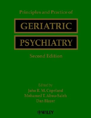 Principles and Practice of Geriatric Psychiatry - Copeland, John R M (Editor), and Abou-Saleh, Mohammed T (Editor), and Blazer, Dan G, II (Editor)