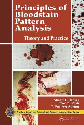 Principles of Bloodstain Pattern Analysis: Theory and Practice - James, Stuart H, and Kish, Paul E, and Sutton, T Paulette