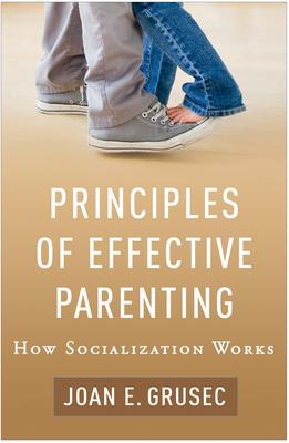 Principles of Effective Parenting: How Socialization Works - Grusec, Joan E, PhD