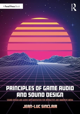 Principles of Game Audio and Sound Design: Sound Design and Audio Implementation for Interactive and Immersive Media - Sinclair, Jean-Luc