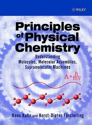Principles of Physical Chemistry: Understanding Molecules, Molecular Assemblies, Supramolecular Machines - Kuhn, Hans, and Forsterling, Horst-Dieter