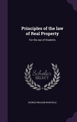 Principles of the Law of Real Property: For the Use of Students - Warvelle, George William