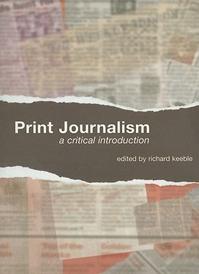 Print Journalism: A Critical Introduction - Keeble, Richard (Editor)