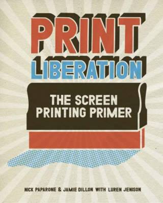 Print Liberation: The Screen Printing Primer - Paparone, Nick, and Dillon, Jamie, and Jenison, Luren