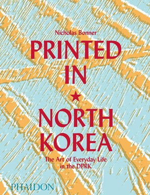 Printed in North Korea: The Art of Everyday Life in the DPRK - Bonner, Nick