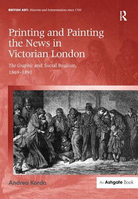 Printing and Painting the News in Victorian London: The Graphic and Social Realism, 1869-1891 - Korda, Andrea