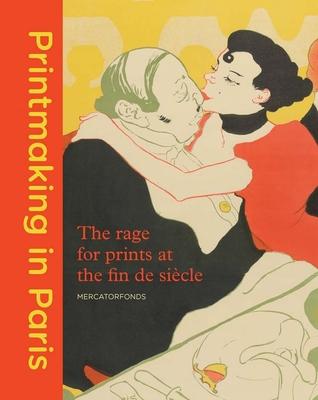 Printmaking in Paris: The Rage for Prints at the Fin de Siecle - Rosa de Carvalho, Fleur Roos, and Vellekoop, Marije