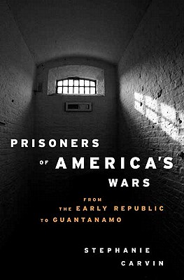 Prisoners of America's Wars: From the Early Republic to Guantanamo - Carvin, Stephanie