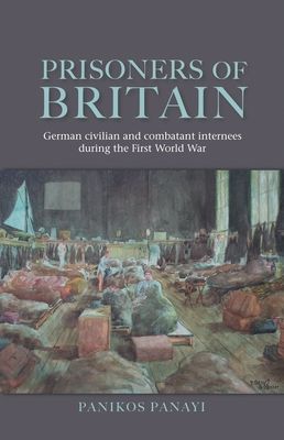 Prisoners of Britain: German Civilian and Combatant Internees During the First World War - Panayi, Panikos