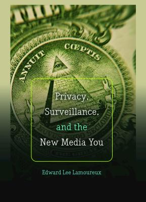 Privacy, Surveillance, and the New Media You - Lamoureux, Edward Lee