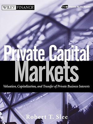 Private Capital Markets: Valuation, Capitalization, and Transfer of Private Business Interests - Slee, Robert T, and Robert T Slee