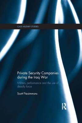 Private Security Companies during the Iraq War: Military Performance and the Use of Deadly Force - Fitzsimmons, Scott