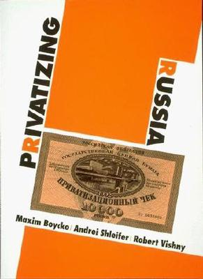 Privatizing Russia - Boycko, Maxim, and Shleifer, Andrei, and Vishny, Robert W