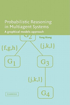 Probabilistic Reasoning in Multiagent Systems: A Graphical Models Approach - Xiang, Yang