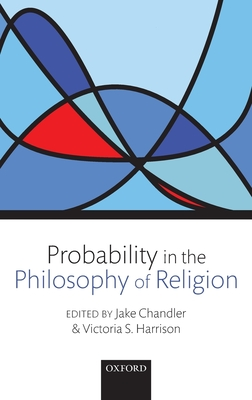 Probability in the Philosophy of Religion - Chandler, Jake (Editor), and Harrison, Victoria S. (Editor)