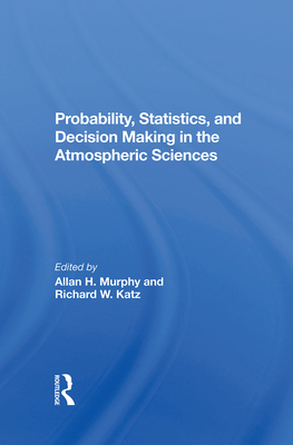 Probability, Statistics, And Decision Making In The Atmospheric Sciences - Murphy, Allan, and Katz, Richard W.