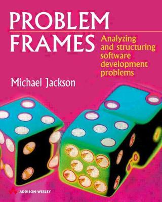 Problem Frames: Analysing & Structuring Software Development Problems - Jackson, Michael, and Jackson, M A