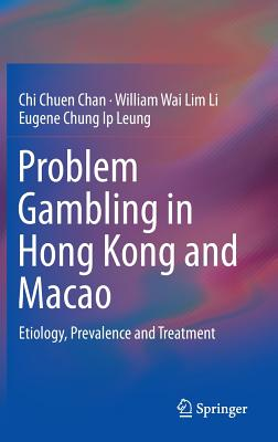 Problem Gambling in Hong Kong and Macao: Etiology, Prevalence and Treatment - Chan, Chi Chuen