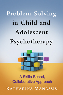 Problem Solving in Child and Adolescent Psychotherapy: A Skills-Based, Collaborative Approach - Manassis, Katharina, MD, Frcpc
