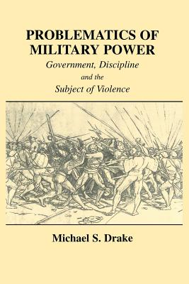 Problematics of Military Power: Government, Discipline and the Subject of Violence - Drake, Michael S.