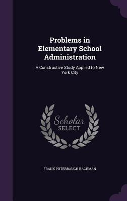 Problems in Elementary School Administration: A Constructive Study Applied to New York City - Bachman, Frank Puterbaugh