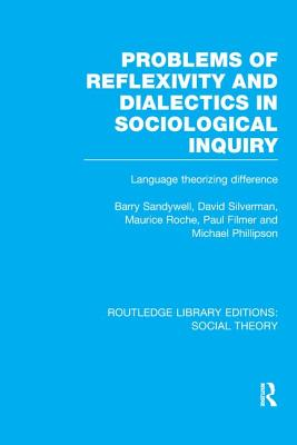 Problems of Reflexivity and Dialectics in Sociological Inquiry: Language Theorizing Difference - Sandywell, Barry, and Silverman, David, and Roche, Maurice